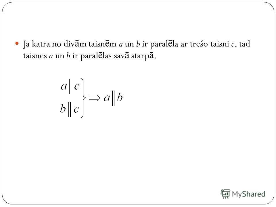 Ja katra no div ā m taisn ē m a un b ir paral ē la ar trešo taisni c, tad taisnes a un b ir paral ē las sav ā starp ā.