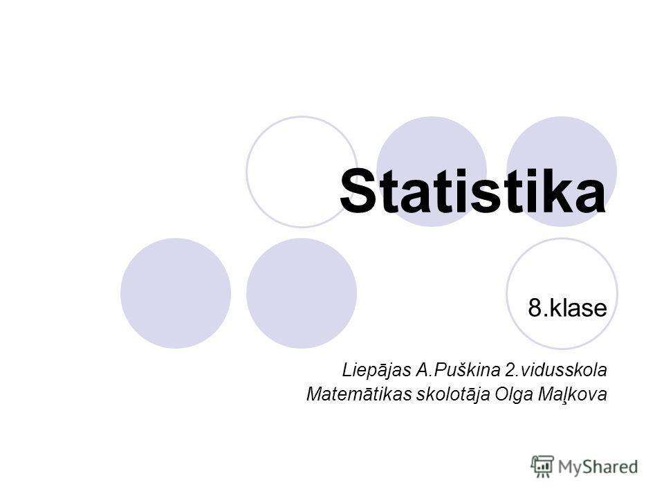 Statistika 8.klase Liepājas A.Puškina 2.vidusskola Matemātikas skolotāja Olga Maļkova