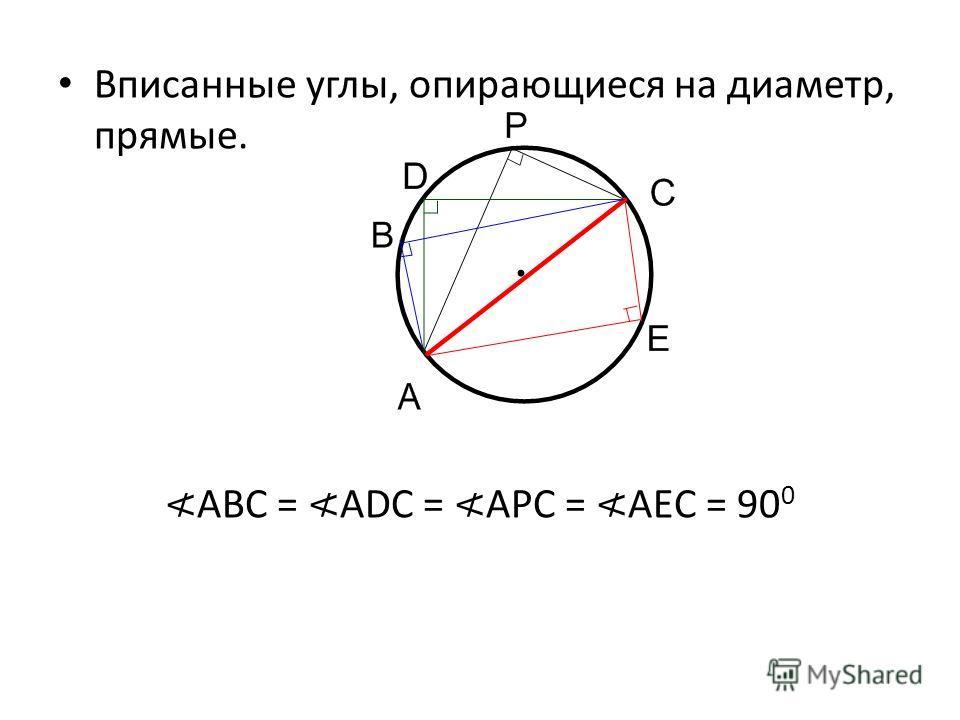 Вписанные углы, опирающиеся на диаметр, прямые. ABC = ADC = APC = AEC = 90 0