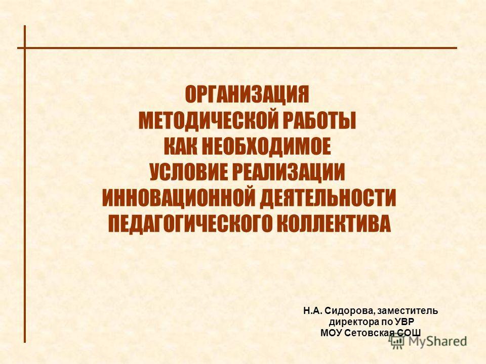 ОРГАНИЗАЦИЯ МЕТОДИЧЕСКОЙ РАБОТЫ КАК НЕОБХОДИМОЕ УСЛОВИЕ РЕАЛИЗАЦИИ ИННОВАЦИОННОЙ ДЕЯТЕЛЬНОСТИ ПЕДАГОГИЧЕСКОГО КОЛЛЕКТИВА Н.А. Сидорова, заместитель директора по УВР МОУ Сетовская СОШ