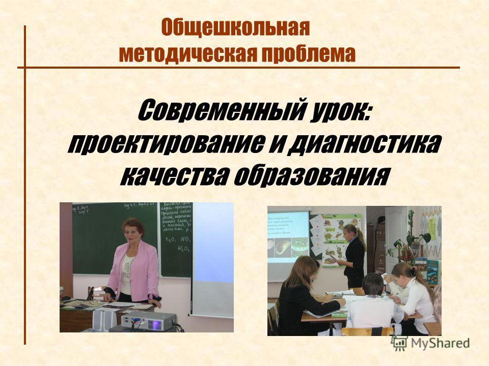 Современный урок: проектирование и диагностика качества образования Общешкольная методическая проблема