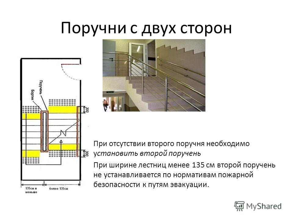 Поручни с двух сторон При отсутствии второго поручня необходимо установить второй поручень При ширине лестниц менее 135 см второй поручень не устанавливается по нормативам пожарной безопасности к путям эвакуации.