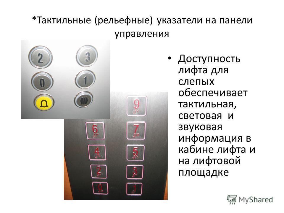 *Тактильные (рельефные) указатели на панели управления Доступность лифта для слепых обеспечивает тактильная, световая и звуковая информация в кабине лифта и на лифтовой площадке