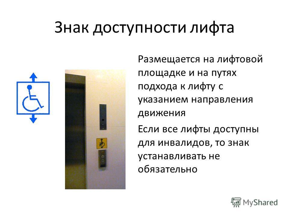 Знак доступности лифта Размещается на лифтовой площадке и на путях подхода к лифту с указанием направления движения Если все лифты доступны для инвалидов, то знак устанавливать не обязательно