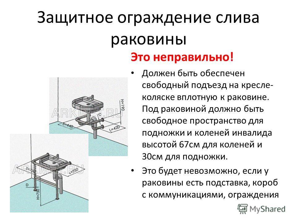 Защитное ограждение слива раковины Это неправильно! Должен быть обеспечен свободный подъезд на кресле- коляске вплотную к раковине. Под раковиной должно быть свободное пространство для подножки и коленей инвалида высотой 67см для коленей и 30см для п