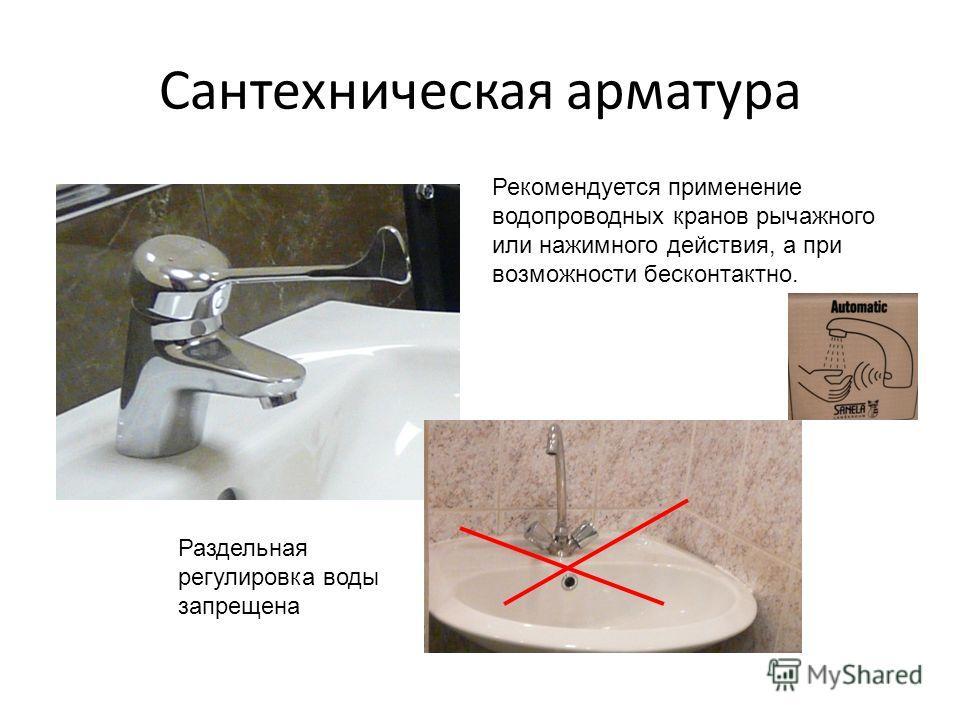 Сантехническая арматура Раздельная регулировка воды запрещена Рекомендуется применение водопроводных кранов рычажного или нажимного действия, а при возможности бесконтактно.