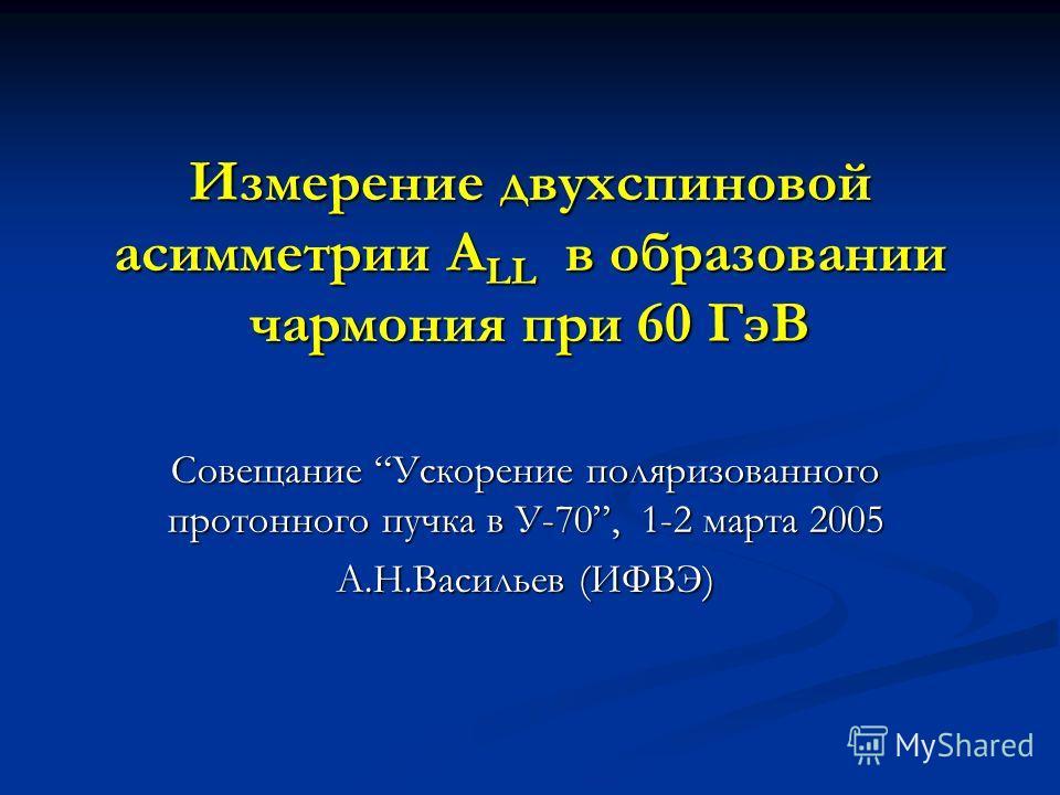 Измерение двухспиновой асимметрии A LL в образовании чармония при 60 ГэВ Совещание Ускорение поляризованного протонного пучка в У-70, 1-2 марта 2005 А.Н.Васильев (ИФВЭ)