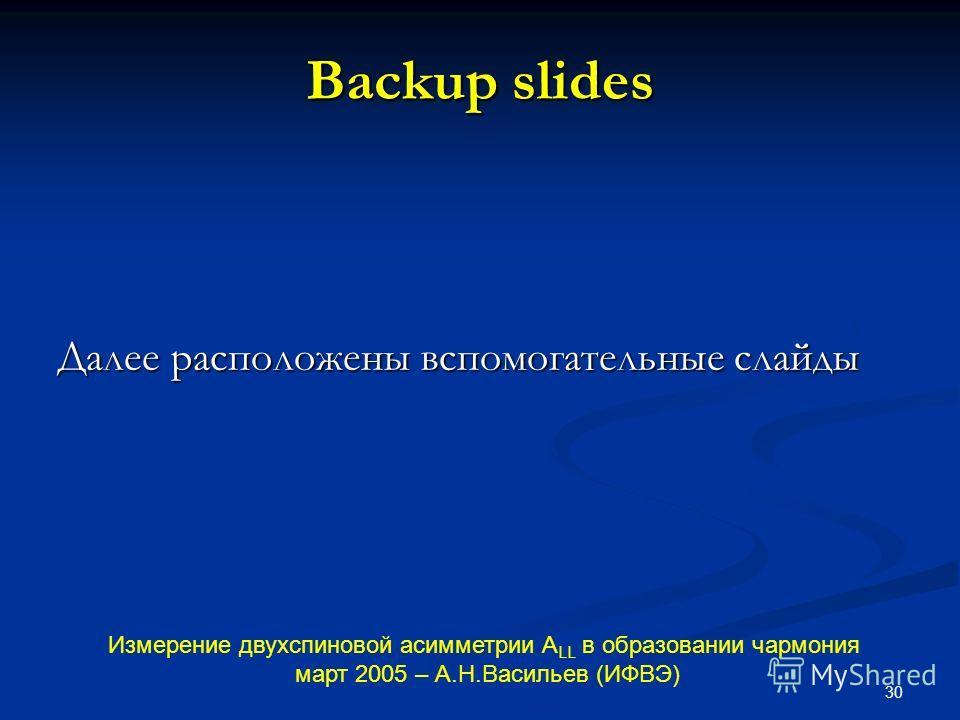 30 Backup slides Далее расположены вспомогательные слайды Измерение двухспиновой асимметрии А LL в образовании чармония март 2005 – А.Н.Васильев (ИФВЭ)
