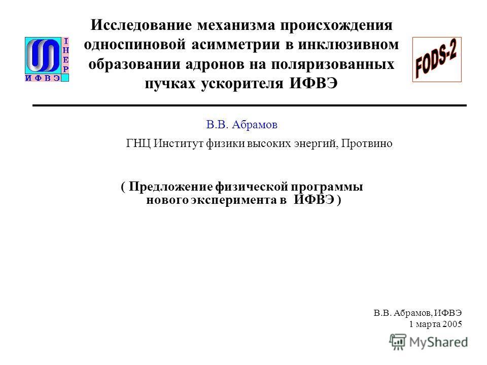 В.В. Абрамов, ИФВЭ 1 марта 2005 Исследование механизма происхождения односпиновой асимметрии в инклюзивном образовании адронов на поляризованных пучках ускорителя ИФВЭ В.В. Абрамов ГНЦ Институт физики высоких энергий, Протвино ( Предложение физическо