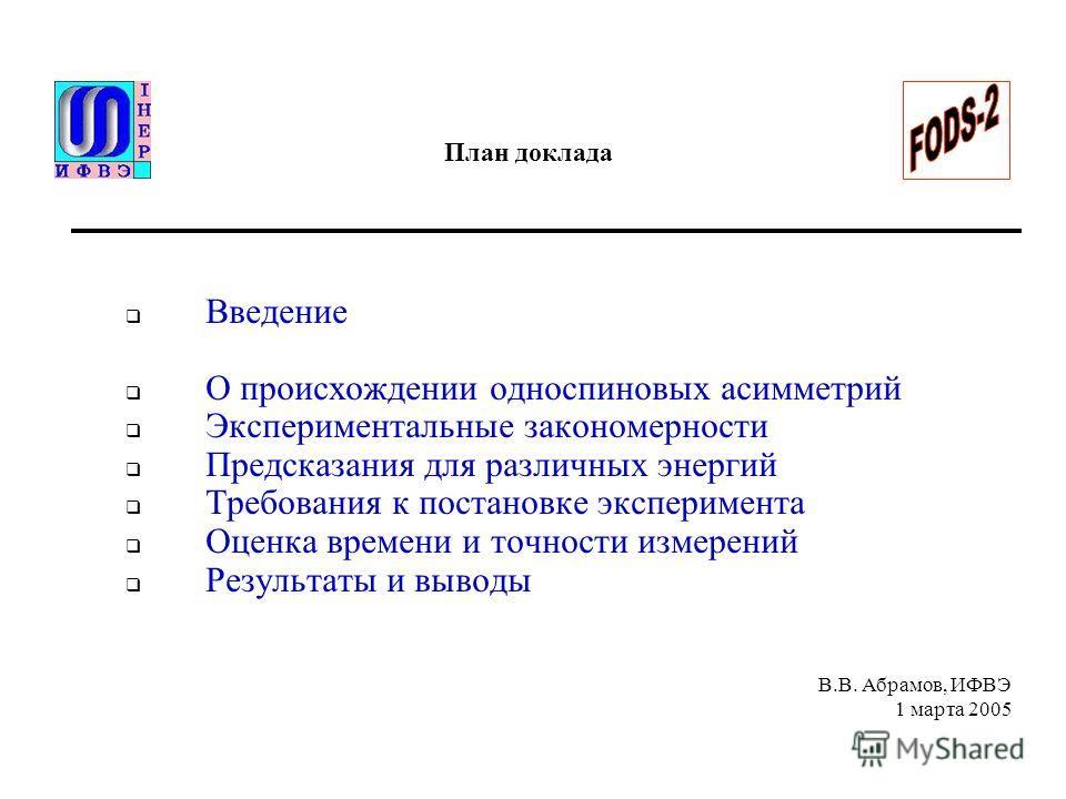 В.В. Абрамов, ИФВЭ 1 марта 2005 План доклада Введение О происхождении односпиновых асимметрий Экспериментальные закономерности Предсказания для различных энергий Требования к постановке эксперимента Оценка времени и точности измерений Результаты и вы