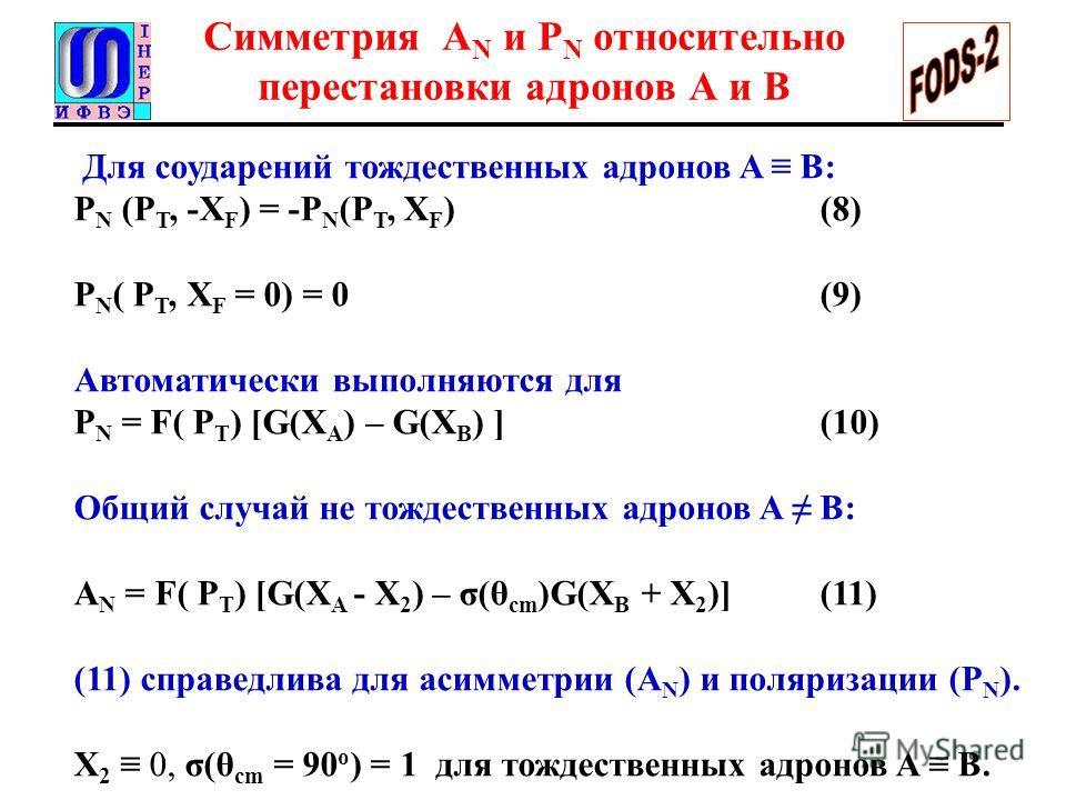 Симметрия A N и P N относительно перестановки адронов A и B Для соударений тождественных адронов A B: P N (P T, -X F ) = -P N (P T, X F ) (8) P N ( P T, X F = 0) = 0 (9) Автоматически выполняются для P N = F( P T ) [G(X A ) – G(X B ) ] (10) Общий слу