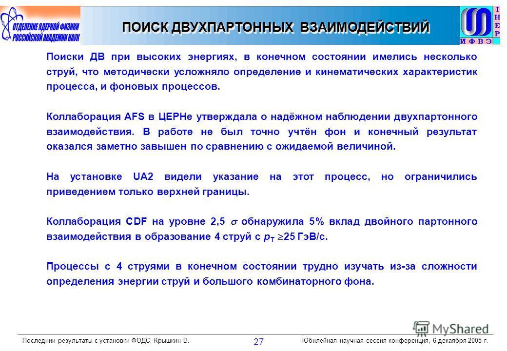 Последнии результаты с установки ФОДС, Крышкин В.Юбилейная научная сессия-конференция, 6 декаября 2005 г. 27 ПОИСК ДВУХПАРТОННЫХ ВЗАИМОДЕЙСТВИЙ Поиски ДВ при высоких энергиях, в конечном состоянии имелись несколько струй, что методически усложняло оп