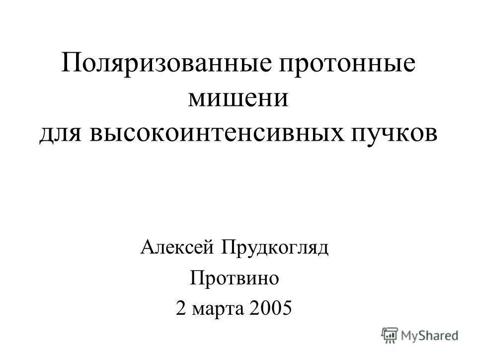 Поляризованные протонные мишени для высокоинтенсивных пучков Алексей Прудкогляд Протвино 2 марта 2005