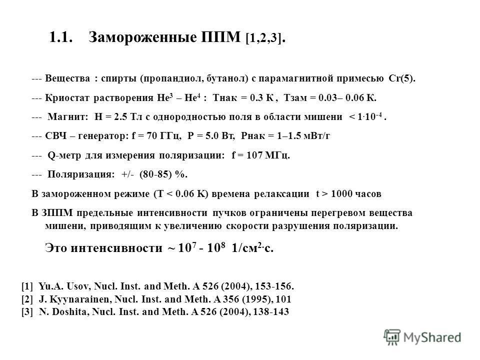 1.1. Замороженные ППМ [1,2,3]. --- Вещества : спирты (пропандиол, бутанол) с парамагнитной примесью Cr(5). --- Криостат растворения Не 3 – Не 4 : Тнак = 0.3 К, Тзам = 0.03– 0.06 К. --- Магнит: Н = 2.5 Тл с однородностью поля в области мишени < 1. 10