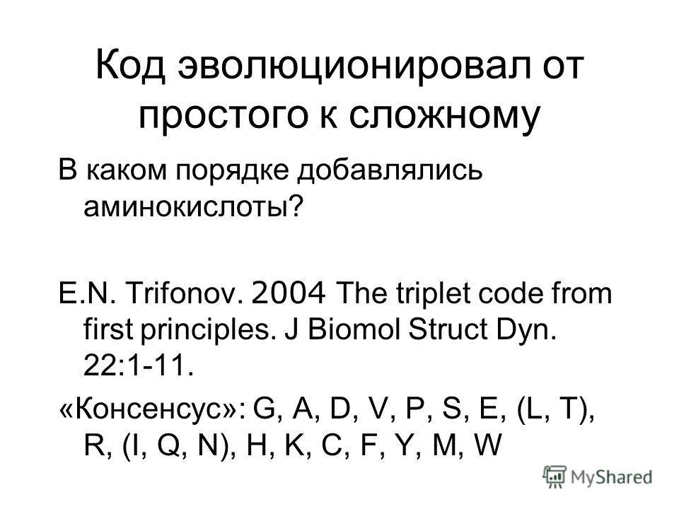 Код эволюционировал от простого к сложному В каком порядке добавлялись аминокислоты? E.N. Trifonov. 2004 The triplet code from first principles. J Biomol Struct Dyn. 22:1-11. «Консенсус»: G, A, D, V, P, S, E, (L, T), R, (I, Q, N), H, K, C, F, Y, M, W