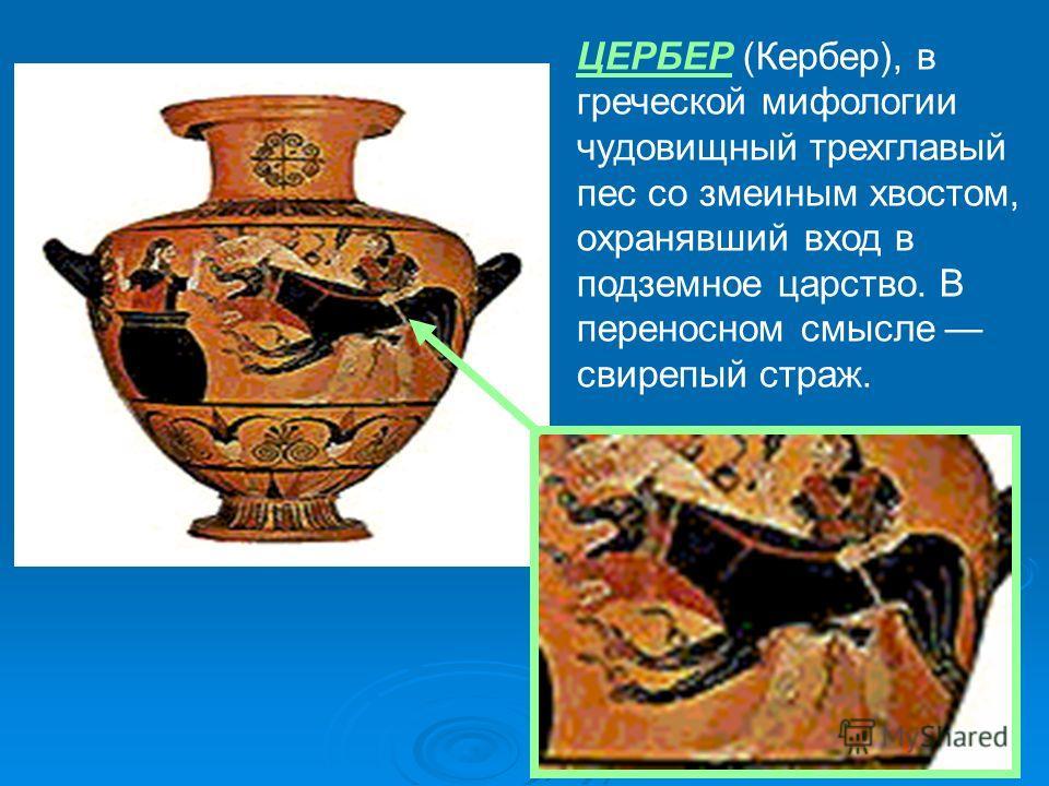 ЦЕРБЕР (Кербер), в греческой мифологии чудовищный трехглавый пес со змеиным хвостом, охранявший вход в подземное царство. В переносном смысле свирепый страж.