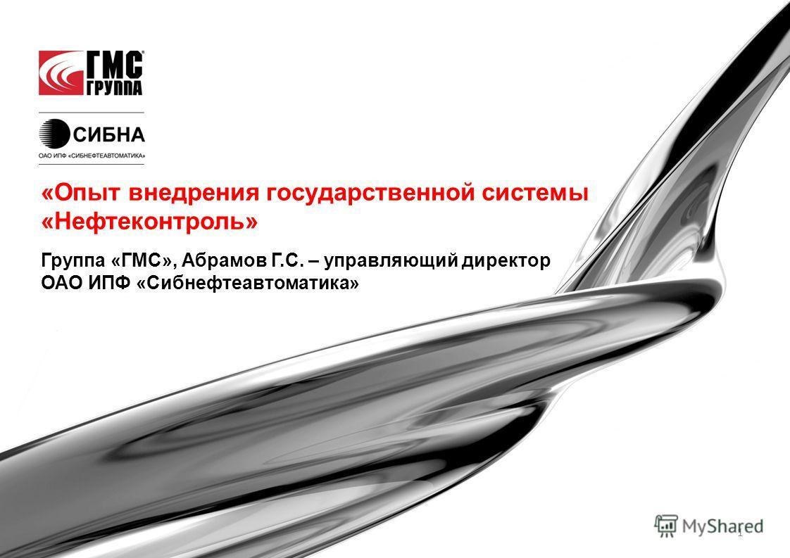 1 Группа «ГМС», Абрамов Г.С. – управляющий директор ОАО ИПФ «Сибнефтеавтоматика» «Опыт внедрения государственной системы «Нефтеконтроль»