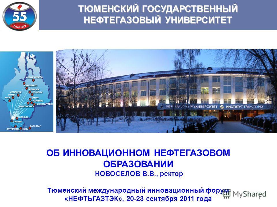 1 ТЮМЕНСКИЙ ГОСУДАРСТВЕННЫЙ НЕФТЕГАЗОВЫЙ УНИВЕРСИТЕТ ОБ ИННОВАЦИОННОМ НЕФТЕГАЗОВОМ ОБРАЗОВАНИИ НОВОСЕЛОВ В.В., ректор Тюменский международный инновационный форум «НЕФТЬГАЗТЭК», 20-23 сентября 2011 года