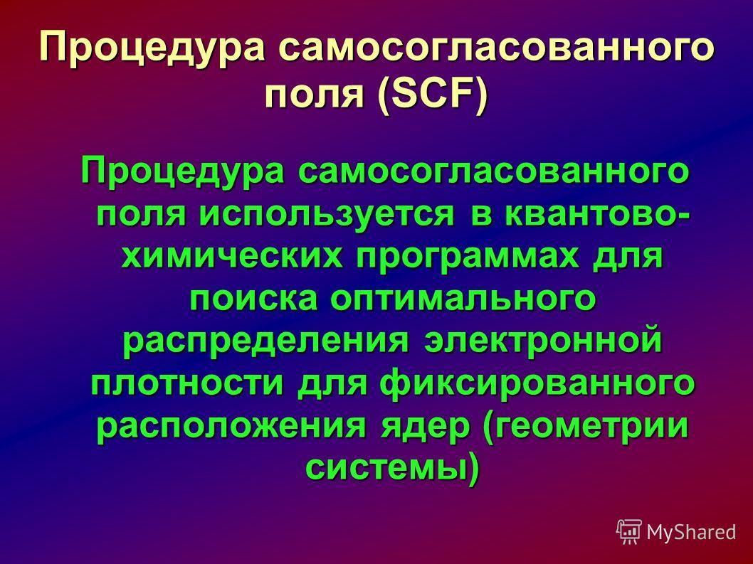 Процедура самосогласованного поля (SCF) Процедура самосогласованного поля используется в квантово- химических программах для поиска оптимального распределения электронной плотности для фиксированного расположения ядер (геометрии системы)