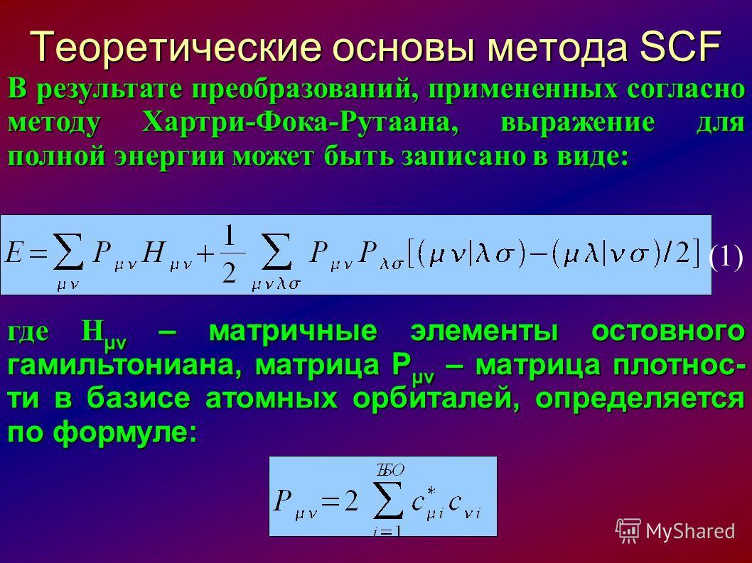 Теоретические основы метода SCF В результате преобразований, примененных согласно методу Хартри-Фока-Рутаана, выражение для полной энергии может быть записано в виде: где H μν – матричные элементы остовного гамильтониана, матрица P μν – матрица плотн