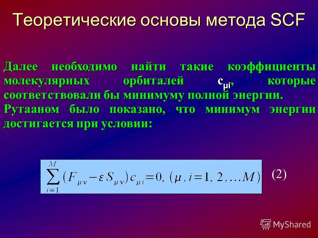 Теоретические основы метода SCF Далее необходимо найти такие коэффициенты молекулярных орбиталей с μί, которые соответствовали бы минимуму полной энергии. Рутааном было показано, что минимум энергии достигается при условии: (2)