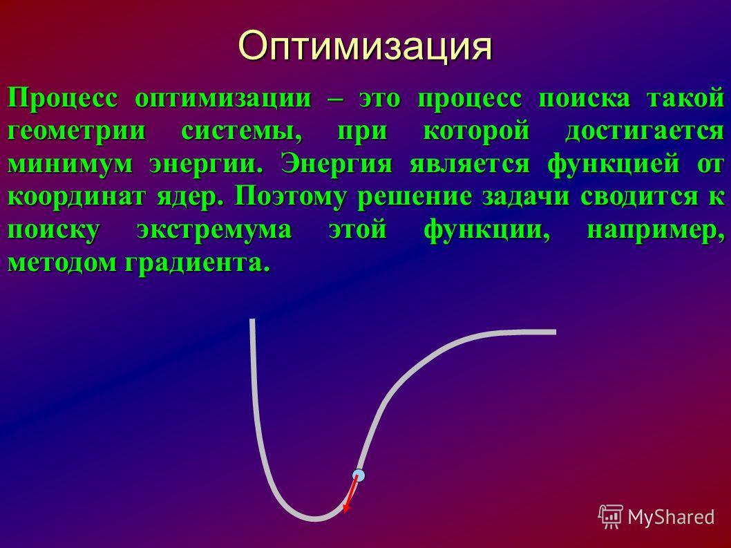 Оптимизация Процесс оптимизации – это процесс поиска такой геометрии системы, при которой достигается минимум энергии. Энергия является функцией от координат ядер. Поэтому решение задачи сводится к поиску экстремума этой функции, например, методом гр