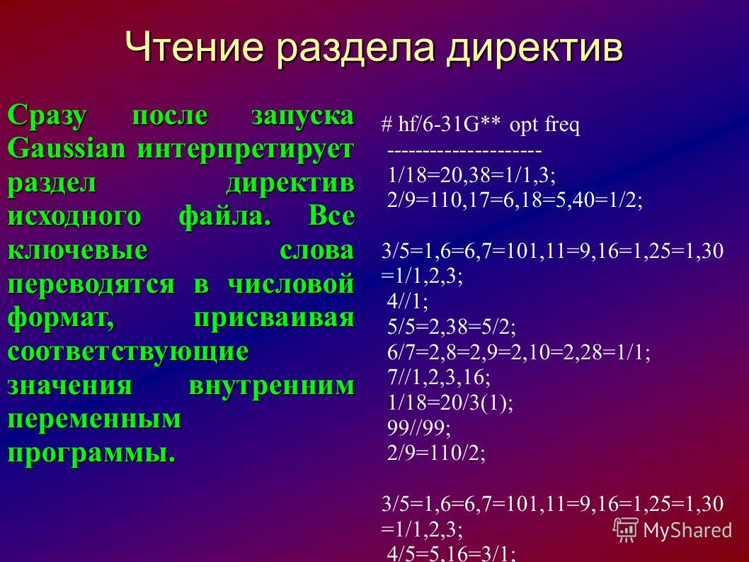 Чтение раздела директив Сразу после запуска Gaussian интерпретирует раздел директив исходного файла. Все ключевые слова переводятся в числовой формат, присваивая соответствующие значения внутренним переменным программы. # hf/6-31G** opt freq --------
