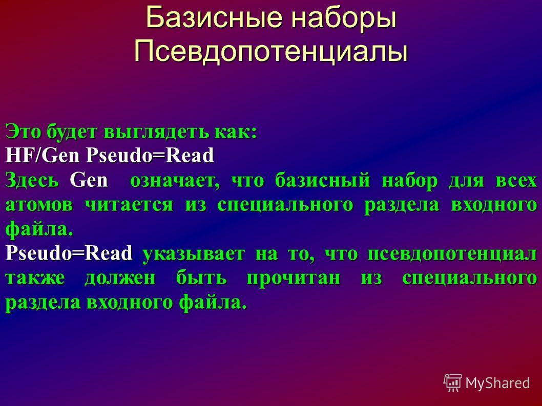 Базисные наборы Псевдопотенциалы Это будет выглядеть как: HF/Gen Pseudo=Read Здесь Gen означает, что базисный набор для всех атомов читается из специального раздела входного файла. Pseudo=Read указывает на то, что псевдопотенциал также должен быть пр