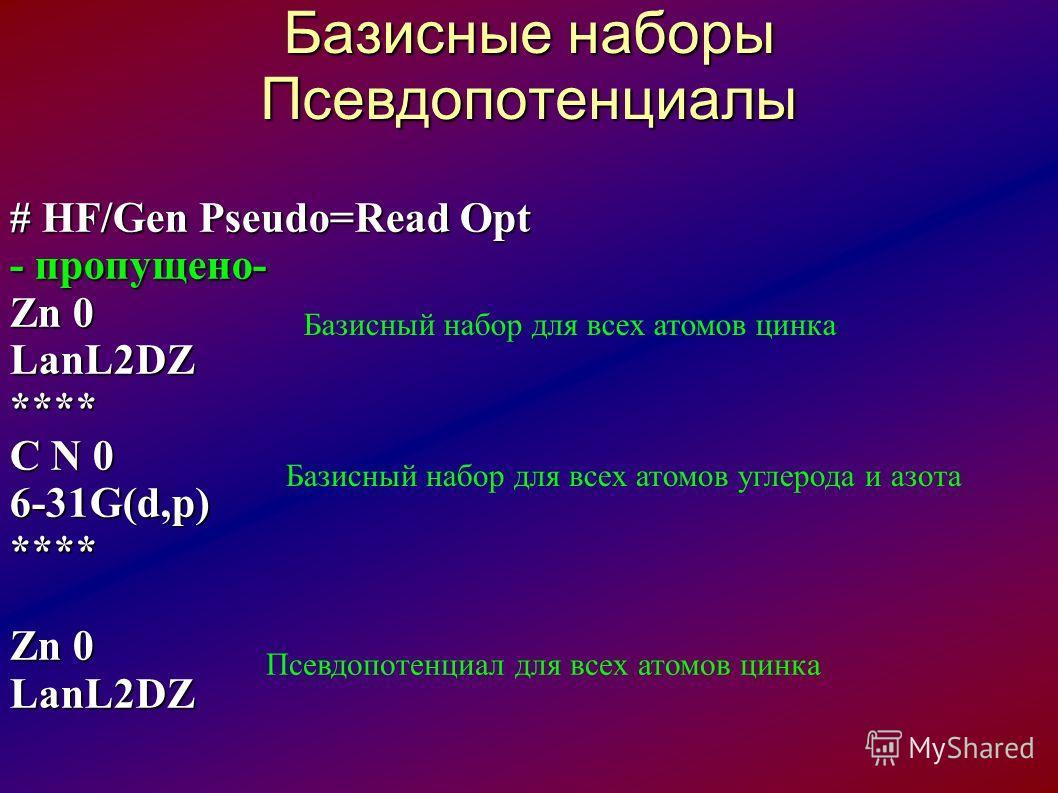 Базисные наборы Псевдопотенциалы # HF/Gen Pseudo=Read Opt - пропущено- Zn 0 LanL2DZ**** C N 0 6-31G(d,p)**** Zn 0 LanL2DZ Базисный набор для всех атомов цинка Базисный набор для всех атомов углерода и азота Псевдопотенциал для всех атомов цинка