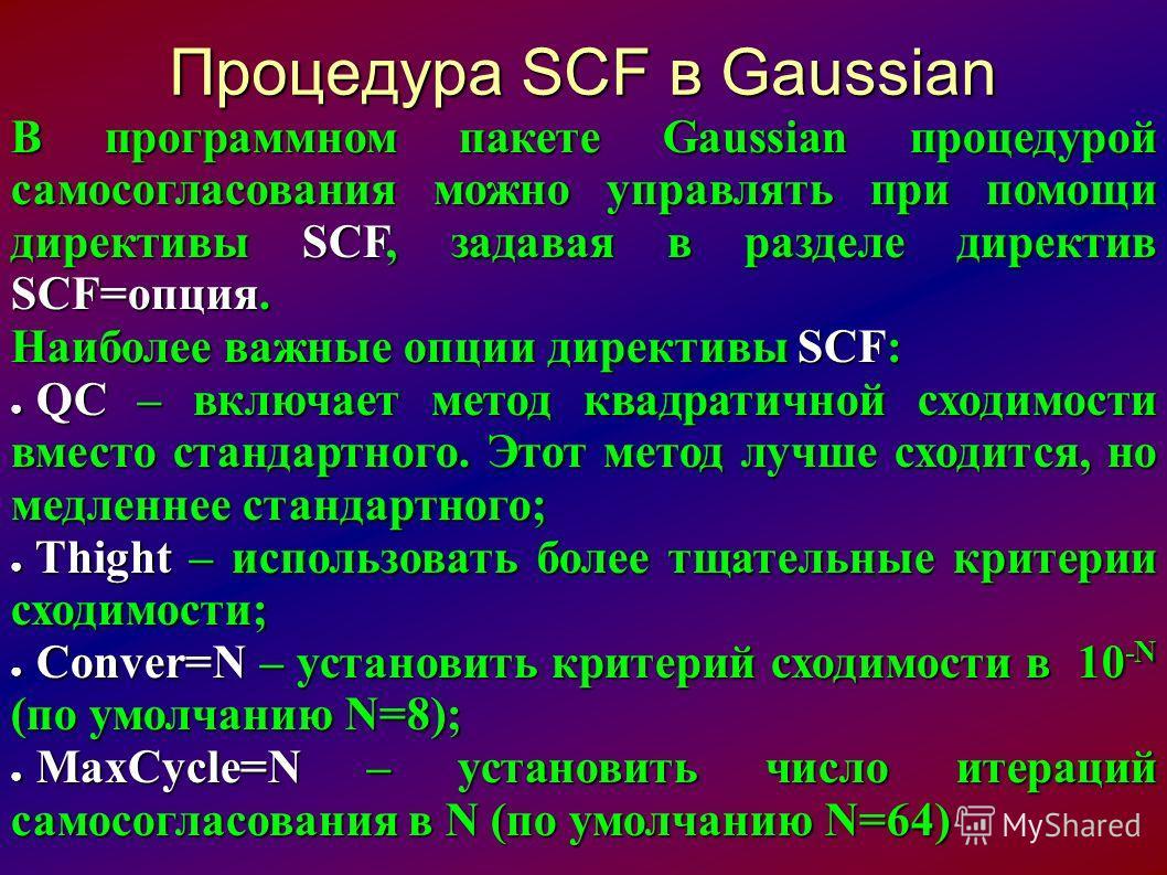 Процедура SCF в Gaussian В программном пакете Gaussian процедурой самосогласования можно управлять при помощи директивы SCF, задавая в разделе директив SCF=опция. Наиболее важные опции директивы SCF: QC – включает метод квадратичной сходимости вместо