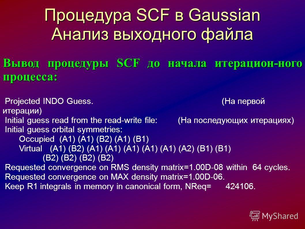 Процедура SCF в Gaussian Анализ выходного файла Вывод процедуры SCF до начала итерацион-ного процесса: Projected INDO Guess. (На первой итерации) Initial guess read from the read-write file: (На последующих итерациях) Initial guess orbital symmetries