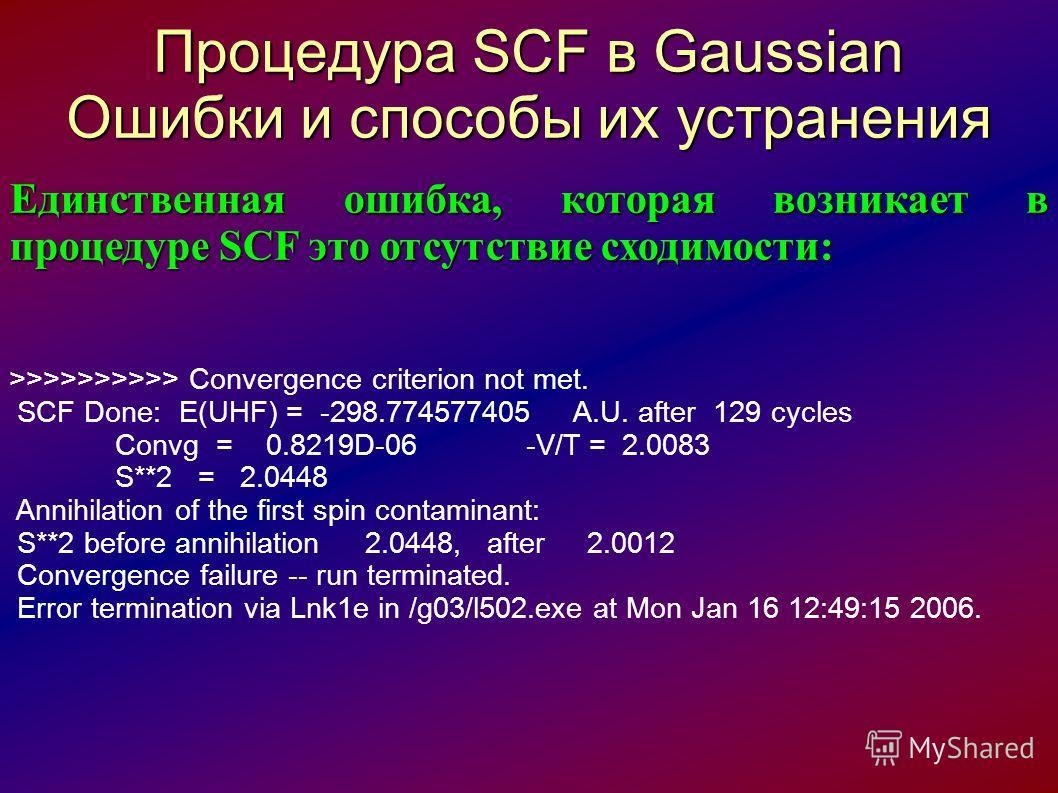 Процедура SCF в Gaussian Ошибки и способы их устранения Единственная ошибка, которая возникает в процедуре SCF это отсутствие сходимости: >>>>>>>>>> Convergence criterion not met. SCF Done: E(UHF) = -298.774577405 A.U. after 129 cycles Convg = 0.8219