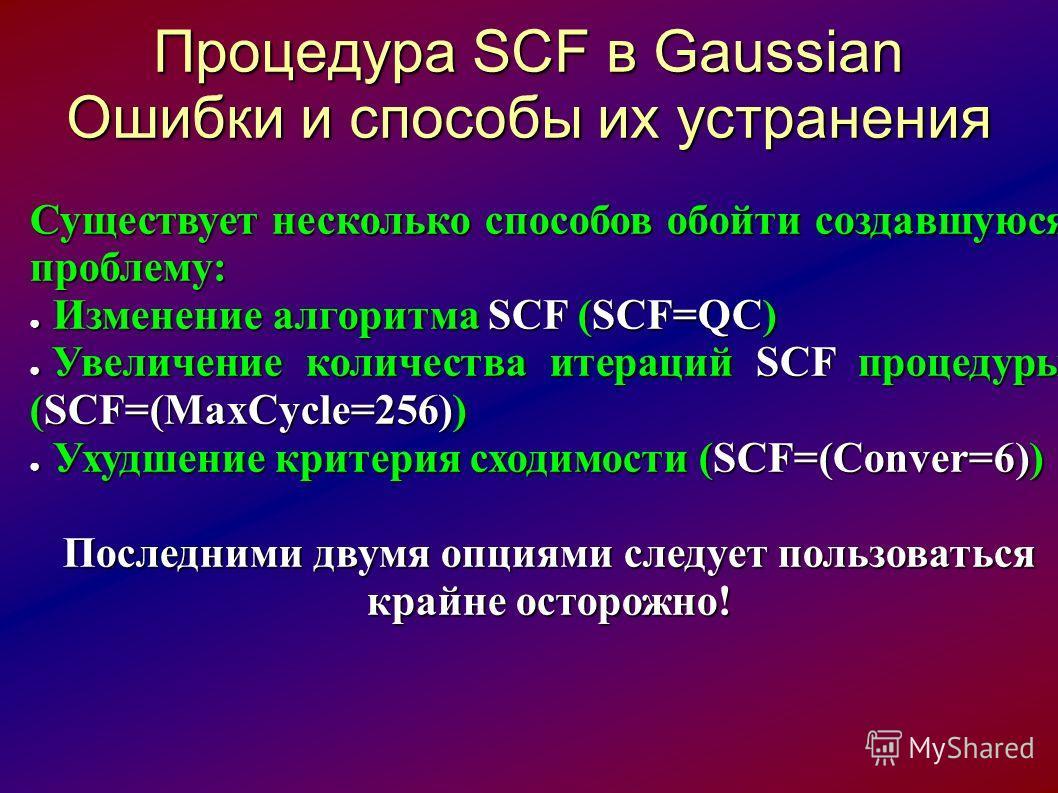 Процедура SCF в Gaussian Ошибки и способы их устранения Существует несколько способов обойти создавшуюся проблему: Изменение алгоритма SCF (SCF=QC) Изменение алгоритма SCF (SCF=QC) Увеличение количества итераций SCF процедуры (SCF=(MaxCycle=256)) Уве