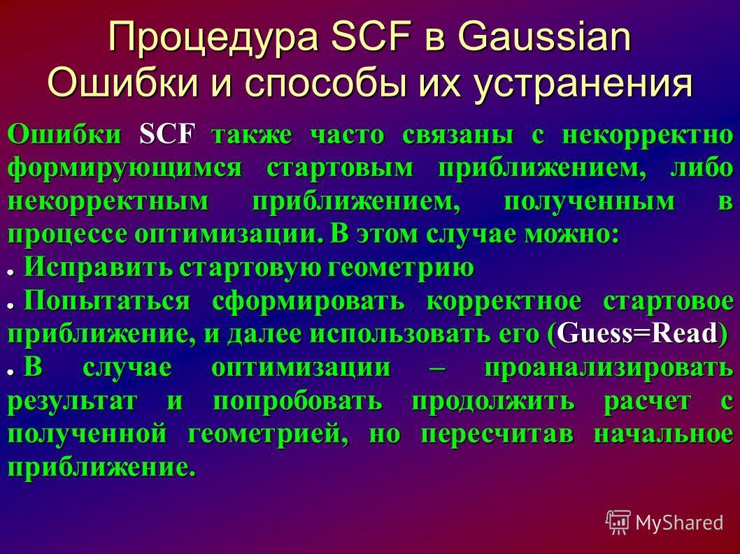 Процедура SCF в Gaussian Ошибки и способы их устранения Ошибки SCF также часто связаны с некорректно формирующимся стартовым приближением, либо некорректным приближением, полученным в процессе оптимизации. В этом случае можно: Исправить стартовую гео