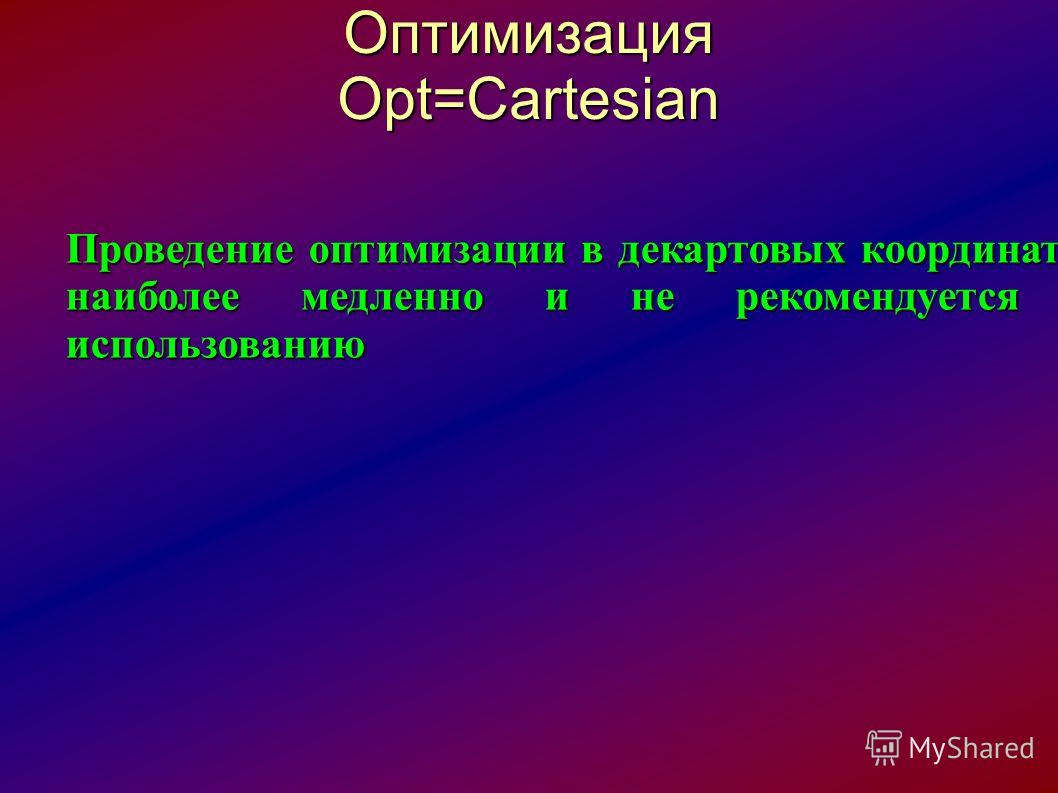 Оптимизация Opt=Cartesian Проведение оптимизации в декартовых координатах наиболее медленно и не рекомендуется к использованию