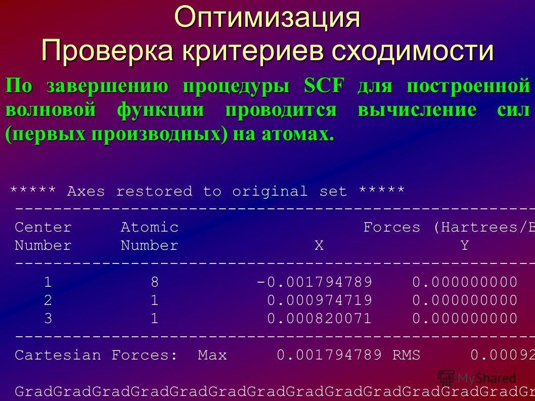 Оптимизация Проверка критериев сходимости По завершению процедуры SCF для построенной волновой функции проводится вычисление сил (первых производных) на атомах. ***** Axes restored to original set ***** -----------------------------------------------