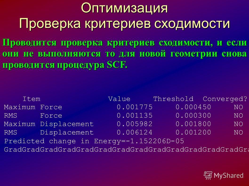 Оптимизация Проверка критериев сходимости Проводится проверка критериев сходимости, и если они не выполняются то для новой геометрии снова проводится процедура SCF. Item Value Threshold Converged? Maximum Force 0.001775 0.000450 NO RMS Force 0.001135