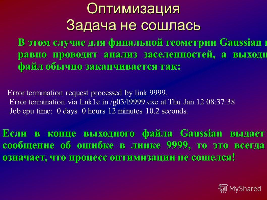 Оптимизация Задача не сошлась В этом случае для финальной геометрии Gaussian все равно проводит анализ заселенностей, а выходной файл обычно заканчивается так: Error termination request processed by link 9999. Error termination via Lnk1e in /g03/l999