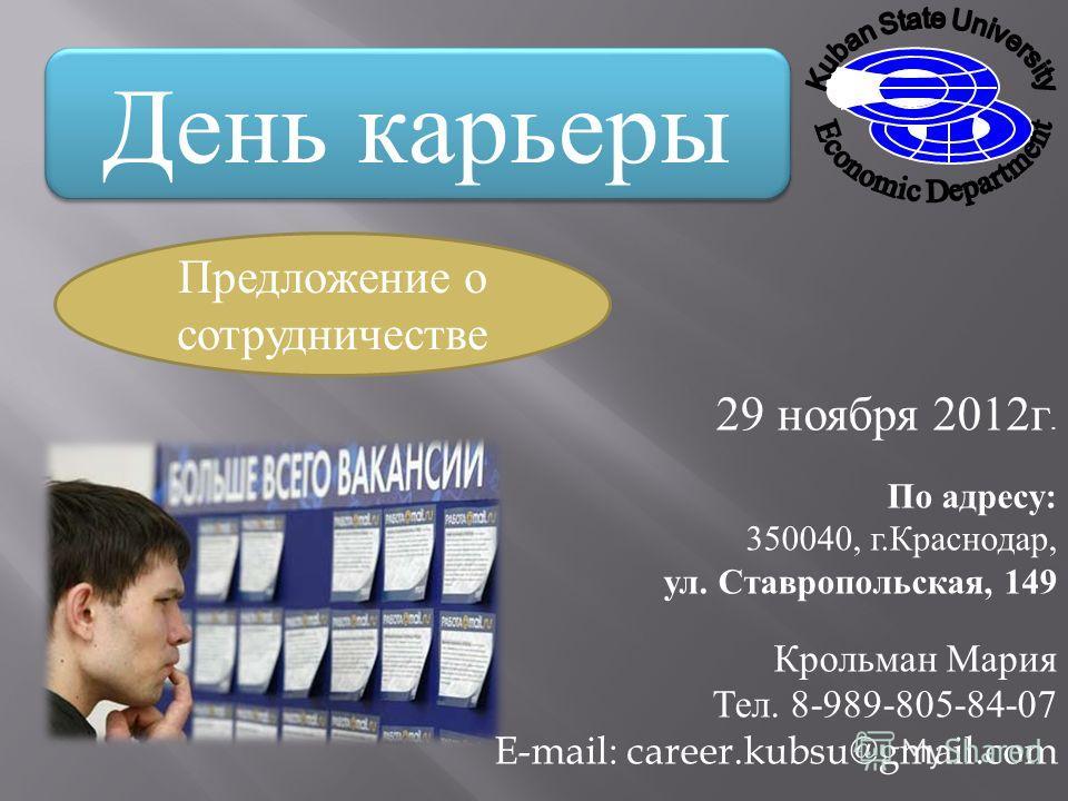 День карьеры Предложение о сотрудничестве 29 ноября 2012 г. По адресу : 350040, г. Краснодар, ул. Ставропольская, 149 Крольман Мария Тел. 8-989-805-84-07 E-mail: career.kubsu@gmail.com