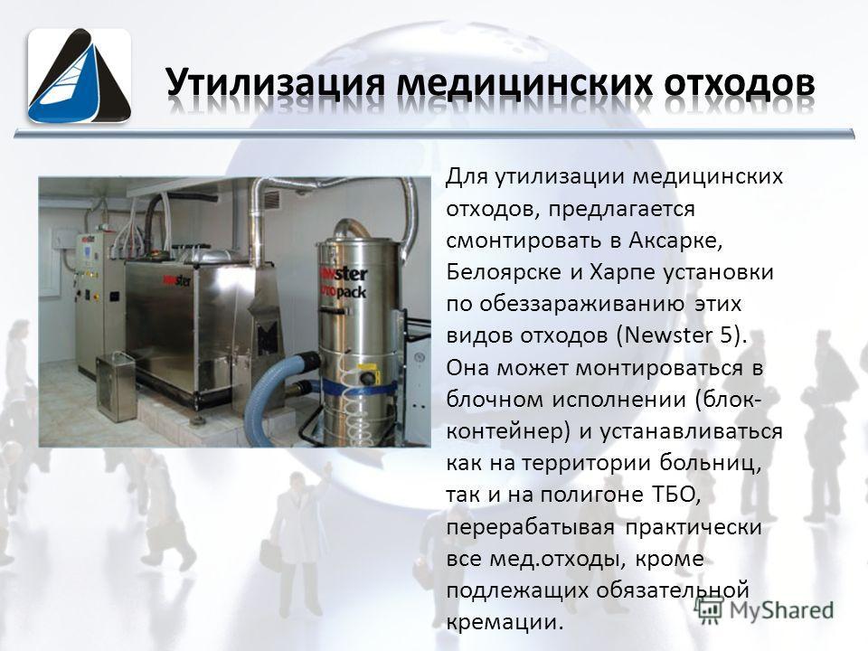 Для утилизации медицинских отходов, предлагается смонтировать в Аксарке, Белоярске и Харпе установки по обеззараживанию этих видов отходов (Newster 5). Она может монтироваться в блочном исполнении (блок- контейнер) и устанавливаться как на территории