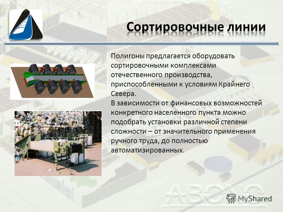 Полигоны предлагается оборудовать сортировочными комплексами отечественного производства, приспособленными к условиям Крайнего Севера. В зависимости от финансовых возможностей конкретного населенного пункта можно подобрать установки различной степени