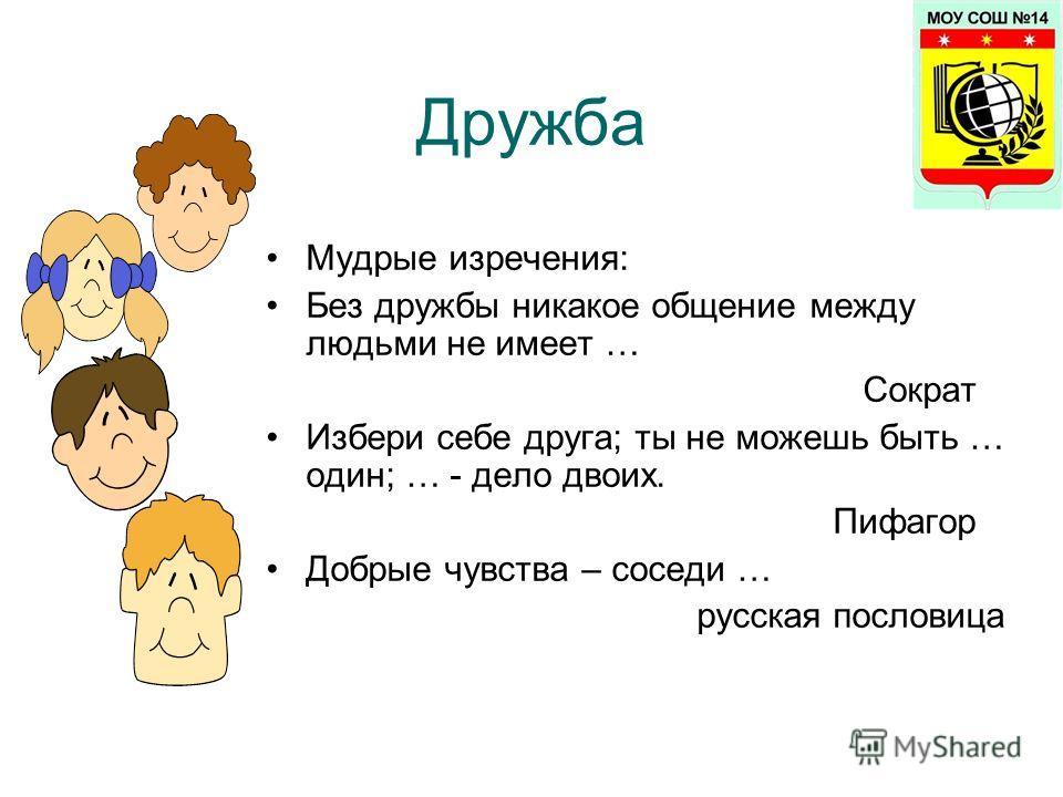 Мудрые изречения: Без дружбы никакое общение между людьми не имеет … Сократ Избери себе друга; ты не можешь быть … один; … - дело двоих. Пифагор Добрые чувства – соседи … русская пословица Дружба
