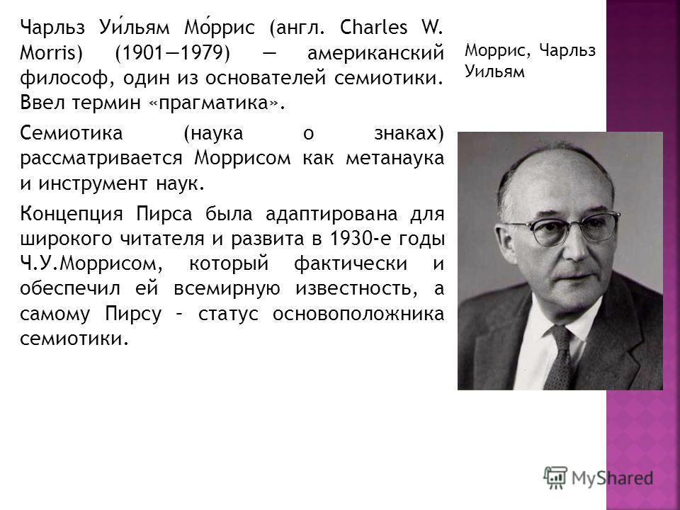 Чарльз Уильям Моррис (англ. Charles W. Morris) (19011979) американский философ, один из основателей семиотики. Ввел термин «прагматика». Семиотика (наука о знаках) рассматривается Моррисом как метанаука и инструмент наук. Концепция Пирса была адаптир