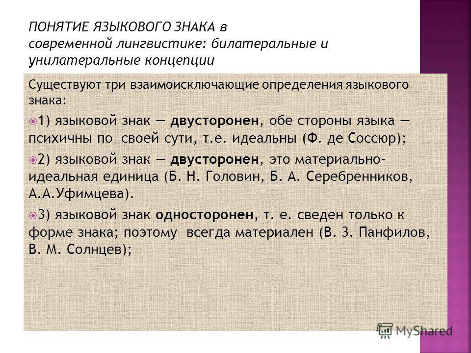 Существуют три взаимоисключающие определения языкового знака: 1) языковой знак двусторонен, обе стороны языка психичны по своей сути, т.е. идеальны (Ф. де Соссюр); 2) языковой знак двусторонен, это материально- идеальная единица (Б. Н. Головин, Б. А.