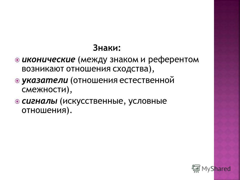 Знаки: иконические (между знаком и референтом возникают отношения сходства), указатели (отношения естественной смежности), сигналы (искусственные, условные отношения).