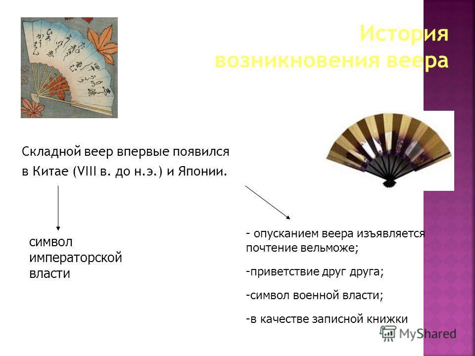 Складной веер впервые появился в Китае (VIII в. до н.э.) и Японии. символ императорской власти - опусканием веера изъявляется почтение вельможе; -приветствие друг друга; -символ военной власти; -в качестве записной книжки
