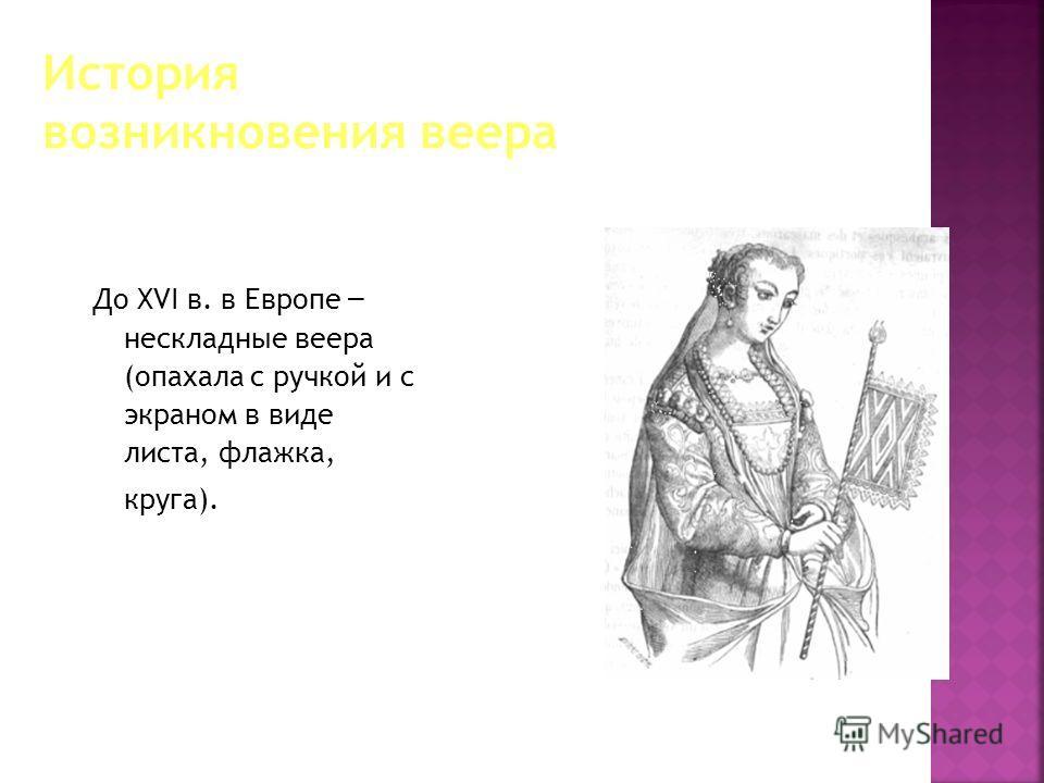 До XVI в. в Европе – нескладные веера (опахала с ручкой и с экраном в виде листа, флажка, круга).