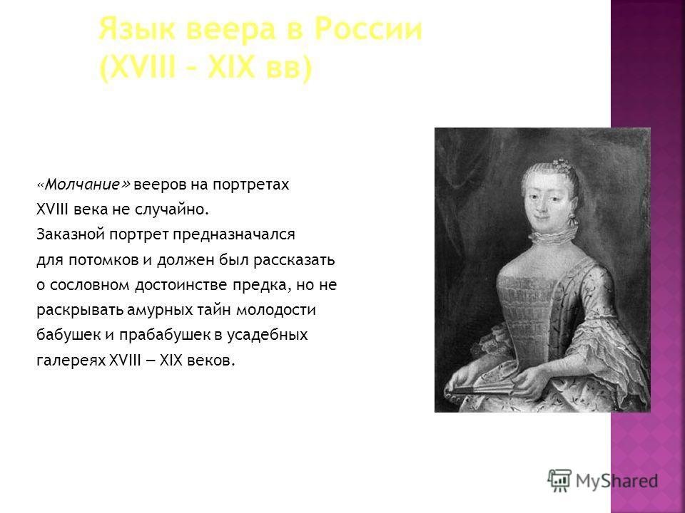 «Молчание » вееров на портретах XVIII века не случайно. Заказной портрет предназначался для потомков и должен был рассказать о сословном достоинстве предка, но не раскрывать амурных тайн молодости бабушек и прабабушек в усадебных галереях XVIII – XIX