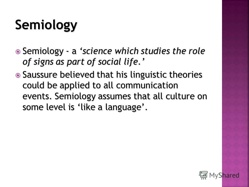 Semiology - a science which studies the role of signs as part of social life. Semiology - a science which studies the role of signs as part of social life. Saussure believed that his linguistic theories could be applied to all communication events. S