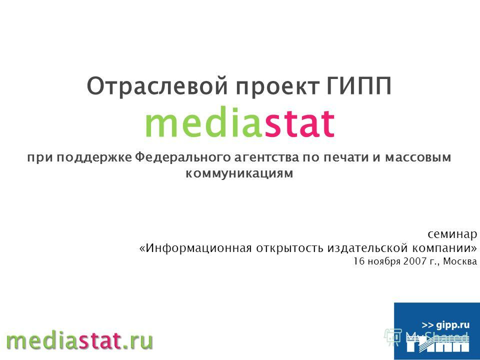 Отраслевой проект ГИПП mediastat при поддержке Федерального агентства по печати и массовым коммуникациям семинар «Информационная открытость издательской компании» 16 ноября 2007 г., Москва